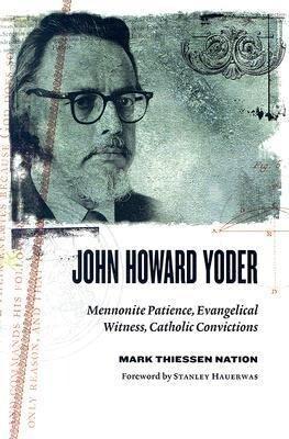 John Howard Yoder: Mennonite Patience, Evangelical Witness, Catholic Convictions als Taschenbuch