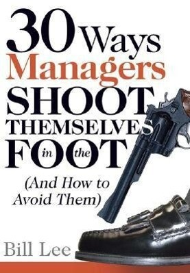 30 Ways Managers Shoot Themselves in the Foot: (And How to Avoid Them) als Buch