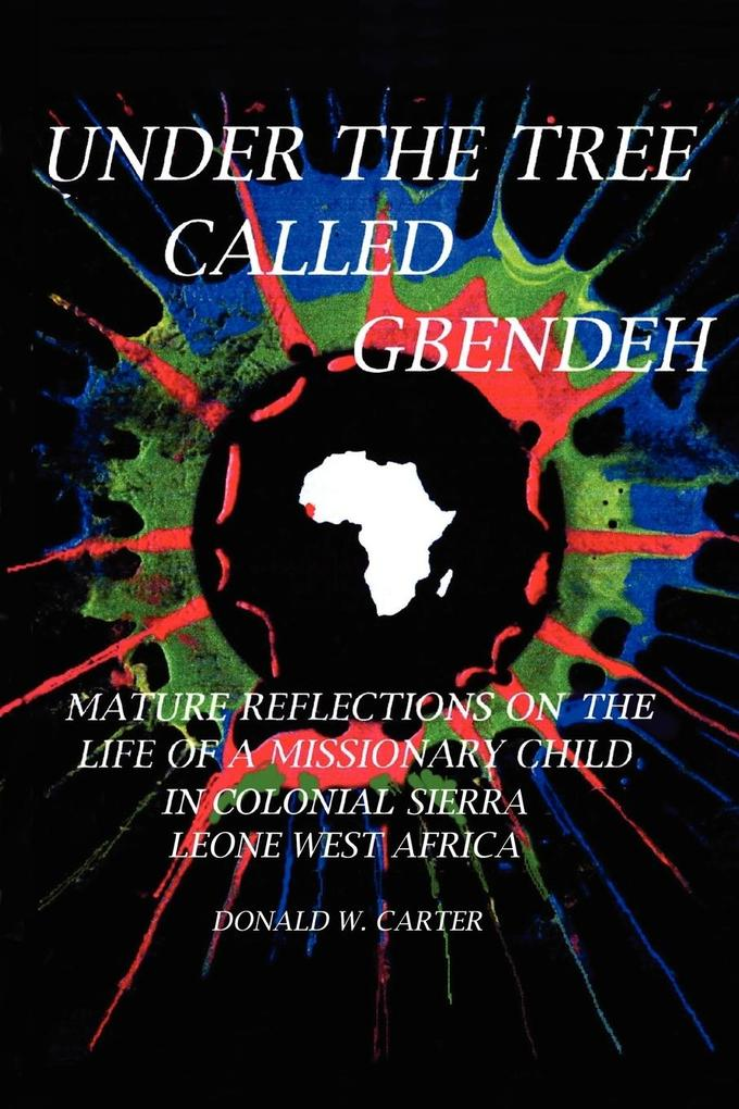 Under the Tree Called Gbendeh: Mature Reflections on the Life of a Missionary Child in Colonial Sierra Leone West Africa als Buch