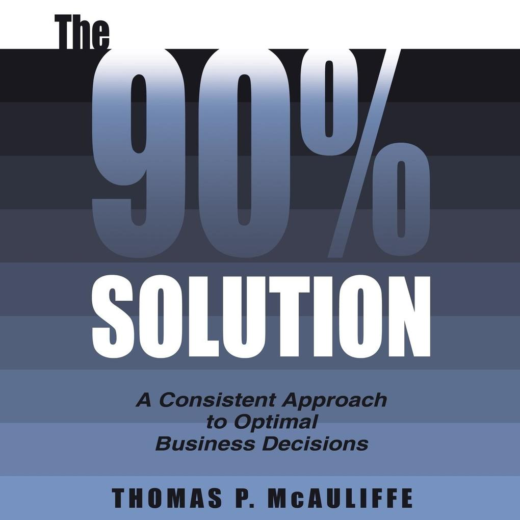 The 90% Solution: A Consistent Approach to Optimal Business Decisions als Taschenbuch