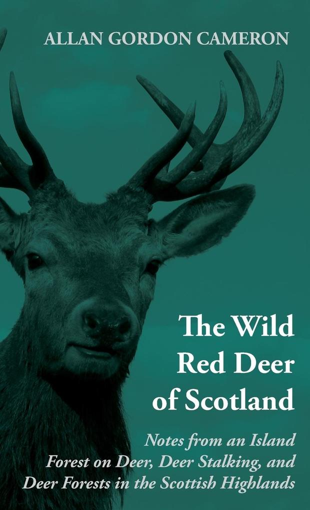 The Wild Red Deer of Scotland - Notes from an Island Forest on Deer, Deer Stalking, and Deer Forests in the Scottish Highlands als Buch