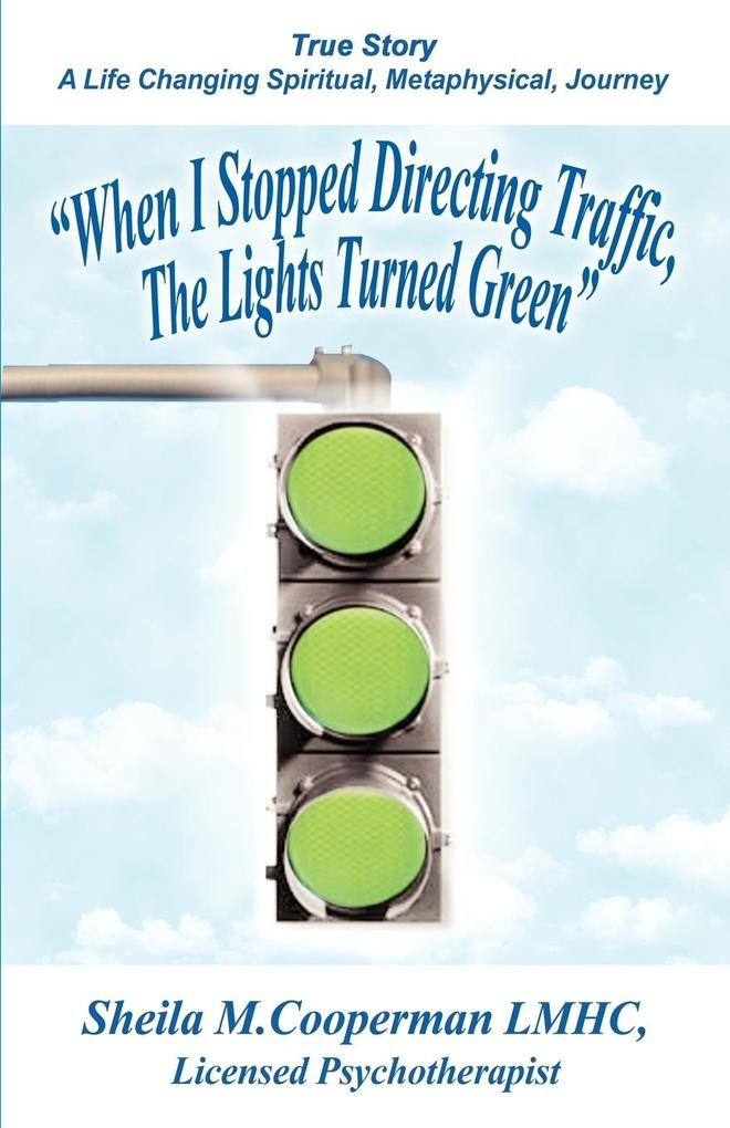 When I Stopped Directing Traffic, the Lights Turned Green: True Story/ A Life Changing Spiritual, Metaphysical, Journey als Buch