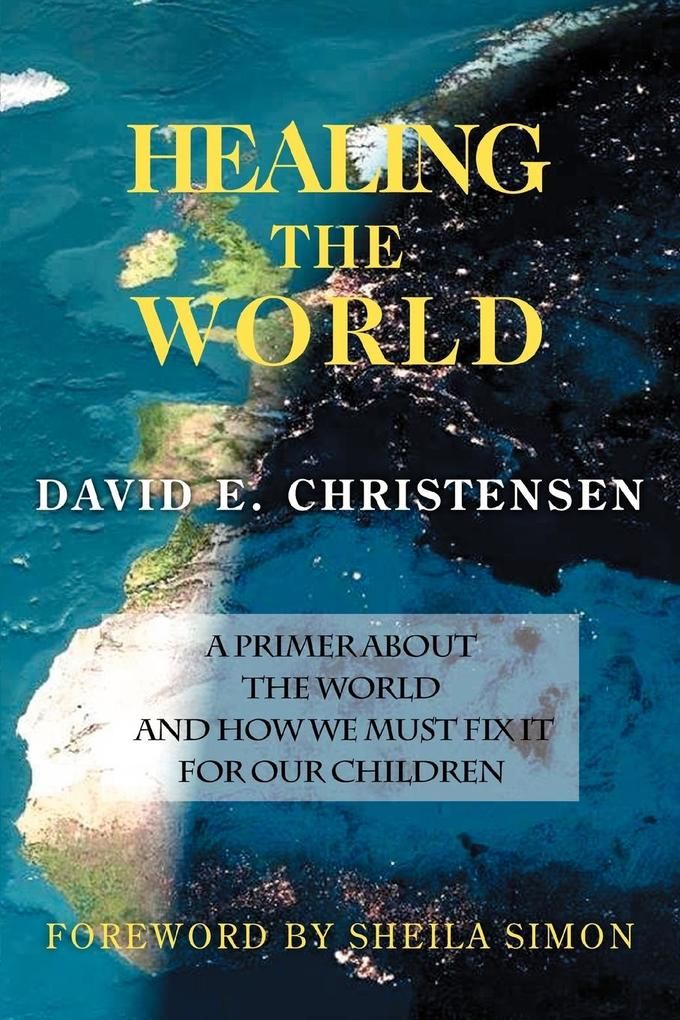 Healing the World: A Primer about the World and How We Must Fix It for Our Children als Taschenbuch