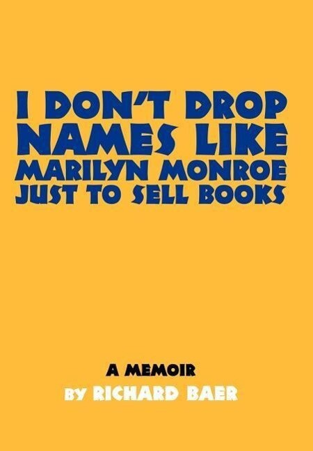I Don't Drop Names Like Marilyn Monroe Just to Sell Books: A Memoir by Richard Baer als Buch