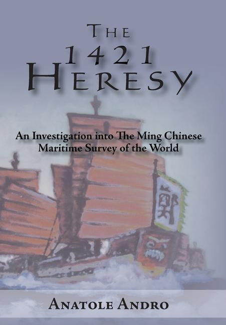 The 1421 Heresy: An Investigation Into the Ming Chinese Maritime Survey of the World als Buch