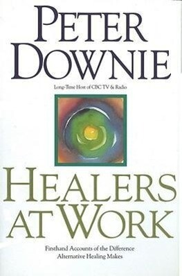 Healers at Work: First Hand Accounts of the Difference Alternative Healing Makes als Buch