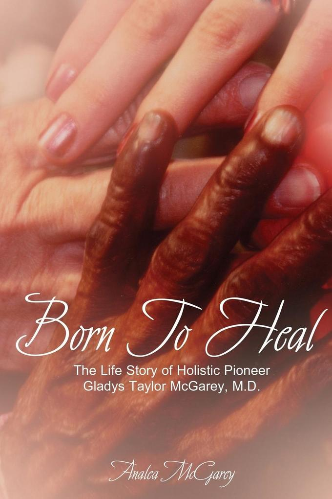 Born to Heal: The Life Story of Holistic Pioneer Gladys Taylor McGarey, M.D. als Taschenbuch
