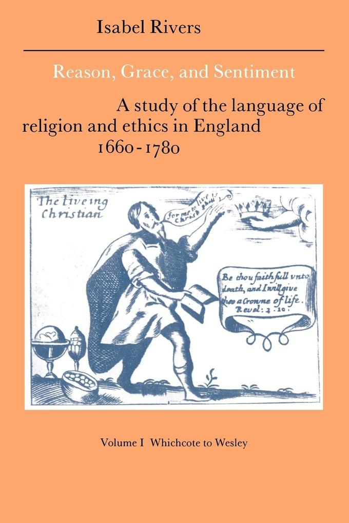 Reason, Grace, and Sentiment: Volume 1, Whichcote to Wesley: A Study of the Language of Religion and Ethics in England 1660 1780 als Buch