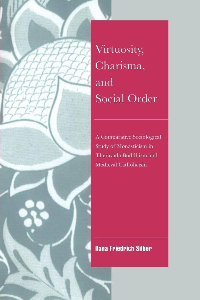Virtuosity, Charisma and Social Order: A Comparative Sociological Study of Monasticism in Theravada Buddhism and Medieval Catholicism als Taschenbuch