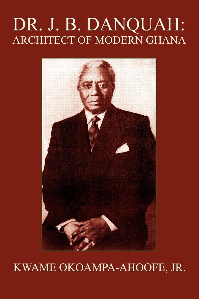 Dr. J. B. Danquah: Architect of Modern Ghana als Taschenbuch