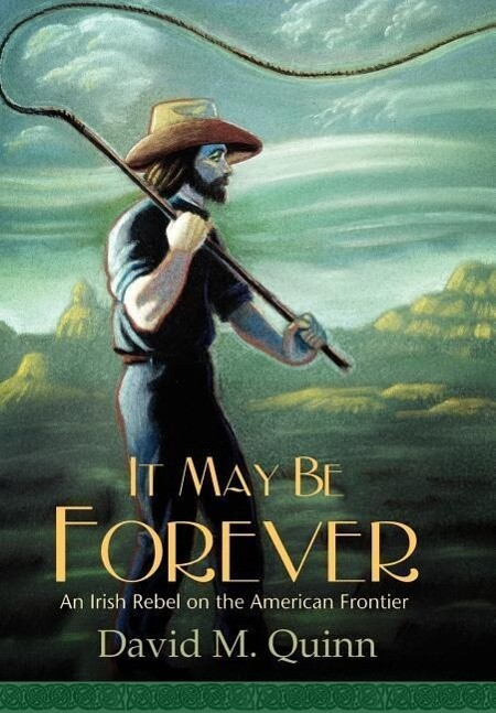 It May Be Forever: An Irish Rebel on the American Frontier als Buch