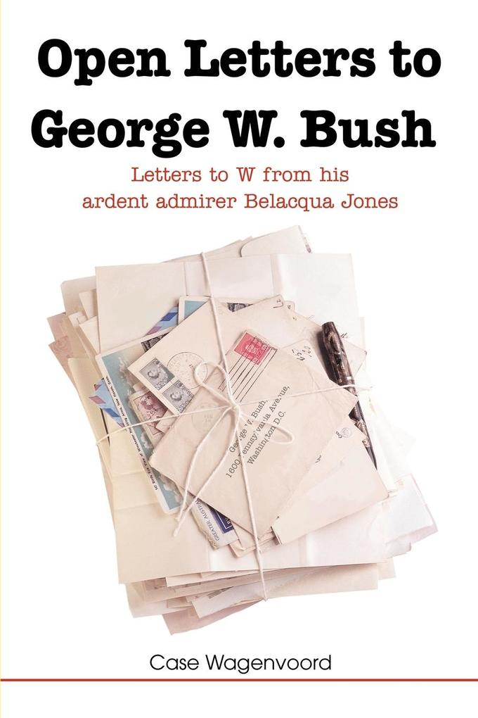 Open Letters to George W. Bush: Letters to W from His Ardent Admirer Belacqua Jones als Taschenbuch