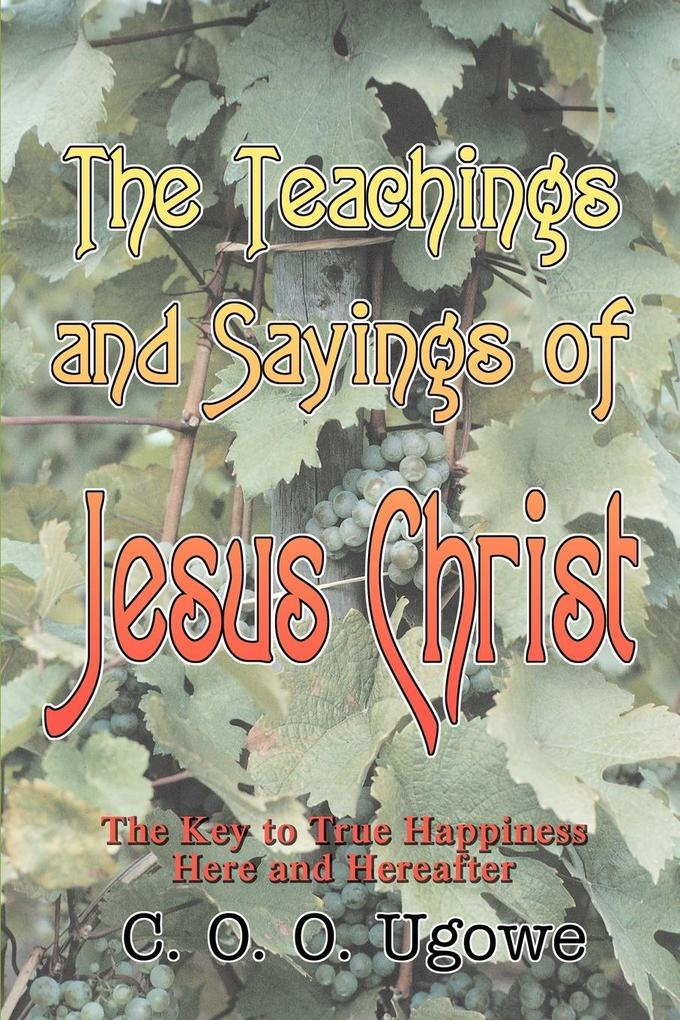 The Teachings and Sayings of Jesus Christ: The Key to True Happiness Here and Hereafter als Taschenbuch