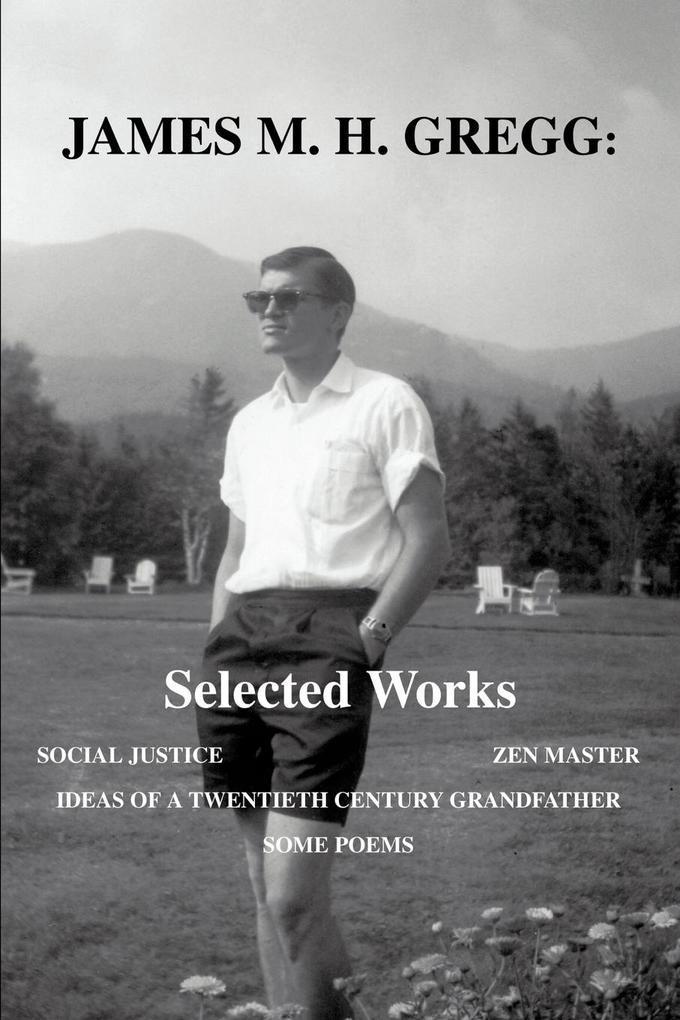 James M. H. Gregg: Selected Works: Social Justice Zen Master Ideas of a Twentieth Century Grandfather Some Poems als Taschenbuch