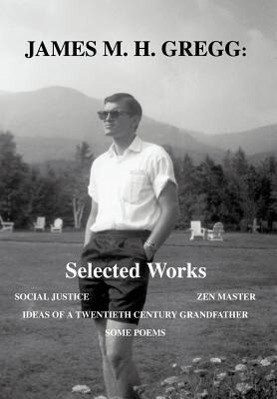 James M. H. Gregg: Selected Works: Social Justice Zen Master Ideas of a Twentieth Century Grandfather Some Poems als Buch