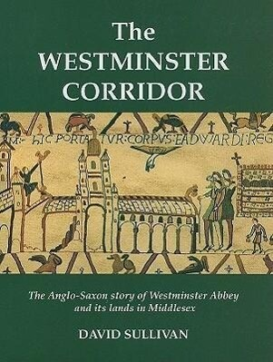 The Westminster Corridor: An Exploration of the Anglo-Saxon History of Westminster Abbey and Its Nearby Lands and People als Buch