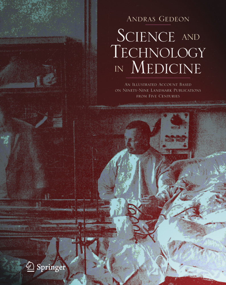 Science and Technology in Medicine: An Illustrated Account Based on Ninety-Nine Landmark Publications from Five Centuries als Buch
