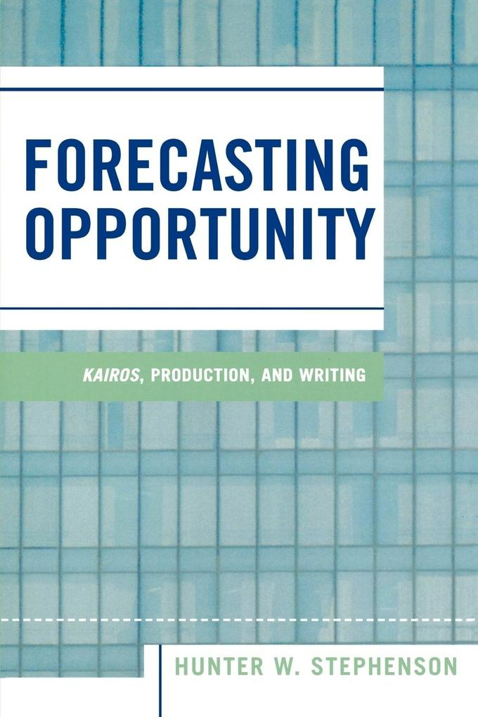 Forecasting Opportunity: Kairos, Production, and Writing als Taschenbuch