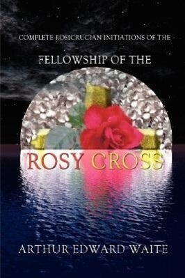 Complete Rosicrucian Initiations of the Fellowship of the Rosy Cross by Arthur Edward Waite, Founder of the Holy Order of the Golden Dawn als Buch