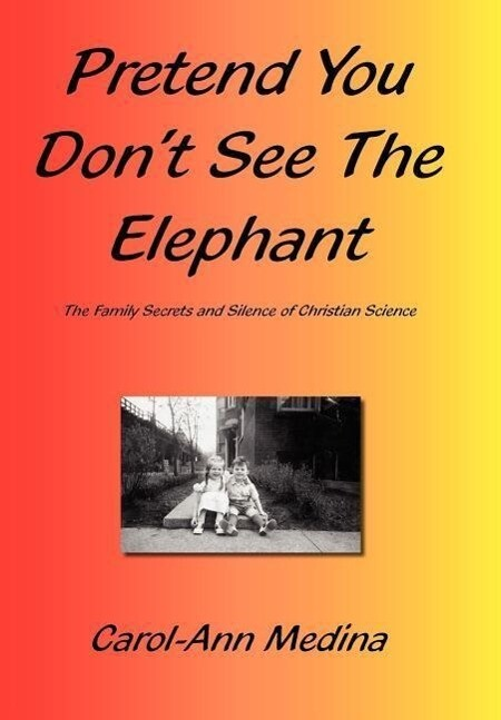 Pretend You Don't See the Elephant: The Family Secrets and Silence of Christian Science als Buch
