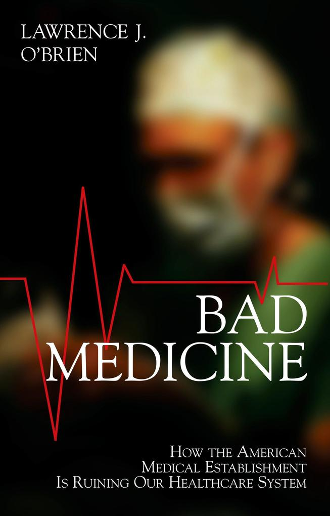 Bad Medicine: How the American Medical Establishment Is Ruining Our Healthcaresystem als Taschenbuch