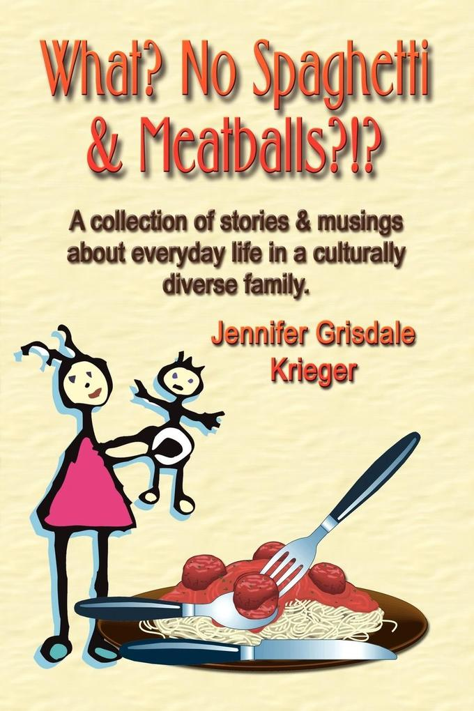 What? No Spaghetti and Meatballs?!? A collection of stories and musings about everyday life in a culturally diverse family. als Taschenbuch