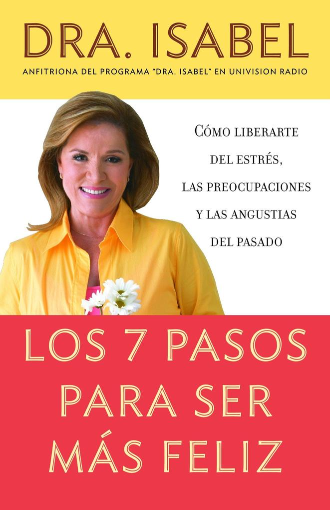 Los 7 Pasos Para Ser Mas Feliz: Csmo Liberarte del Estres, las Preocupaciones y las Angustias del Pasado als Taschenbuch