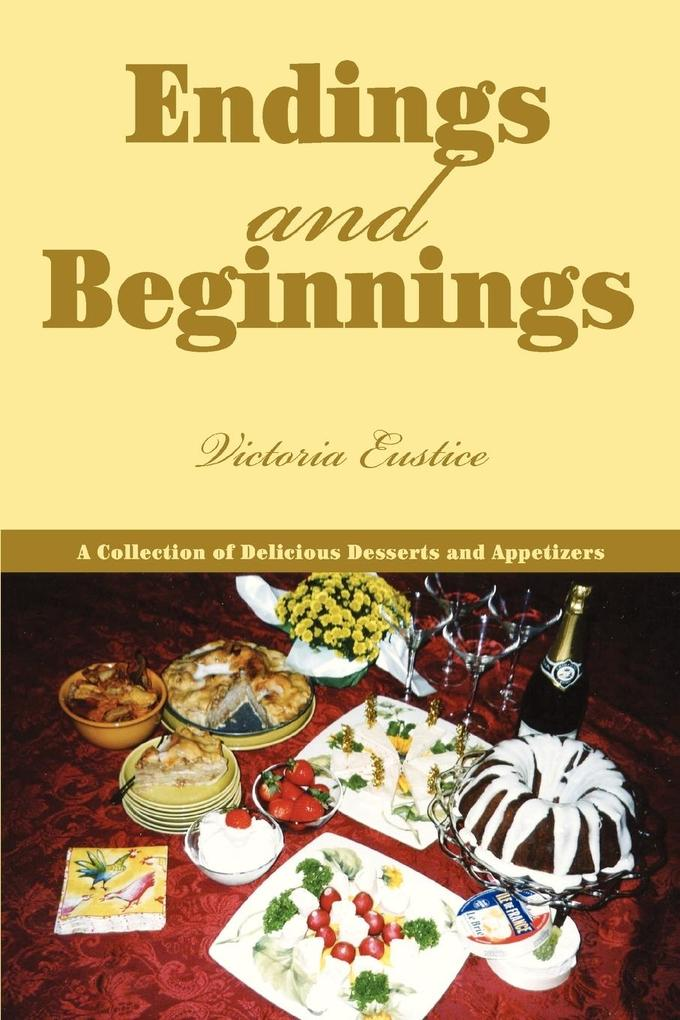 Endings and Beginnings: A Collection of Delicious Desserts and Appetizers als Taschenbuch
