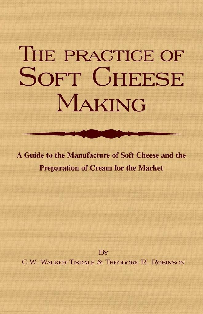 The Practice of Soft Cheesemaking - A Guide to the Manufacture of Soft Cheese and the Preparation of Cream for the Market als Taschenbuch