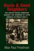 Nazis and Good Neighbors: The United States Campaign Against the Germans of Latin America in World War II