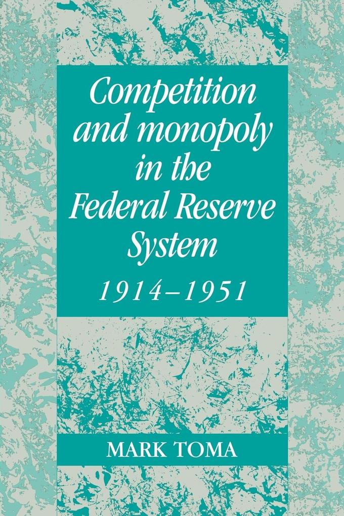 Competition and Monopoly in the Federal Reserve System, 1914 1951: A Microeconomic Approach to Monetary History als Buch