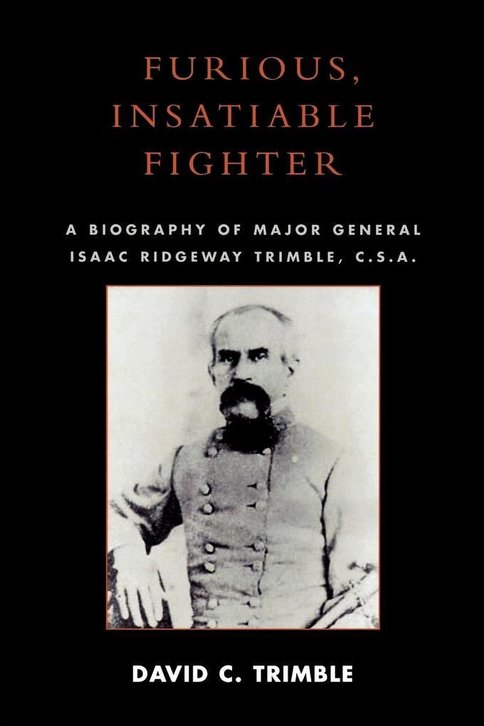 Furious, Insatiable Fighter: A Biography of Major General Isaac Ridgeway Trimble, C.S.A. als Taschenbuch