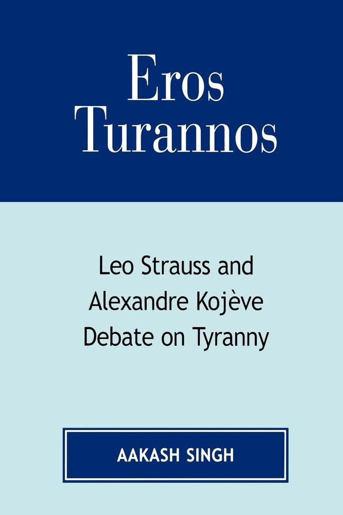 Eros Turannos: Leo Strauss and Alexandre Kojeve Debate on Tyranny als Taschenbuch