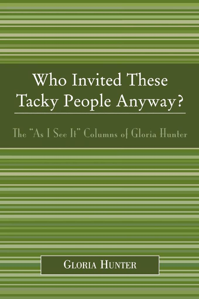 Who Invited These Tacky People Anyway?: The 'as I See It' Columns of Gloria Hunter als Taschenbuch