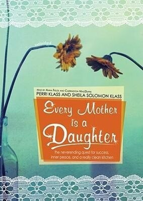 Every Mother Is a Daughter: The Never-Ending Quest for Success, Inner Peace, and a Really Clean Kitchen (Recipes and Knitting Patterns Included) als Hörbuch