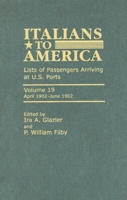 Italians to America, Volume 19: Lists of Passengers Arriving at U.S. Ports: April 1902-June 1902 als Buch