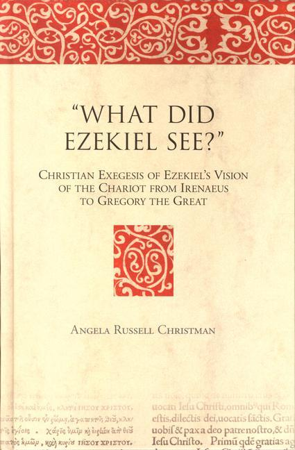 """What Did Ezekiel See?"": Christian Exegesis of Ezekiel's Vision of the Chariot from Irenaeus to Gregory the Great als Buch"