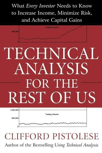 Technical Analysis for the Rest of Us: What Every Investor Needs to Know to Increase Income, Minimize Risk, and Archieve Capital Gains als Buch