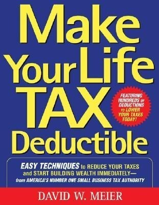 Make Your Life Tax Deductible: Easy Techniques to Reduce Your Taxes and Start Building Wealth Immediately als Taschenbuch