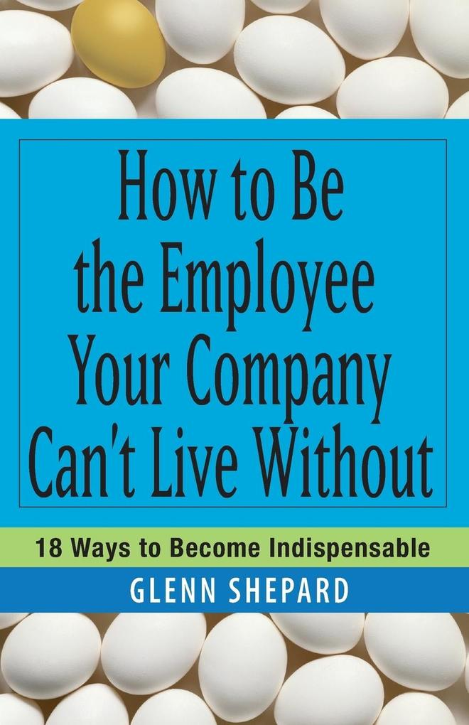 How to Be the Employee Your Company Can't Live Without: 18 Ways to Become Indispensable als Buch