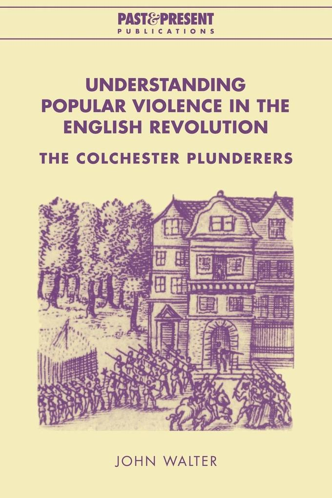 Understanding Popular Violence in the English Revolution: The Colchester Plunderers als Buch