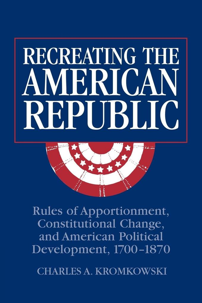 Recreating the American Republic: Rules of Apportionment, Constitutional Change, and American Political Development, 1700-1870 als Taschenbuch