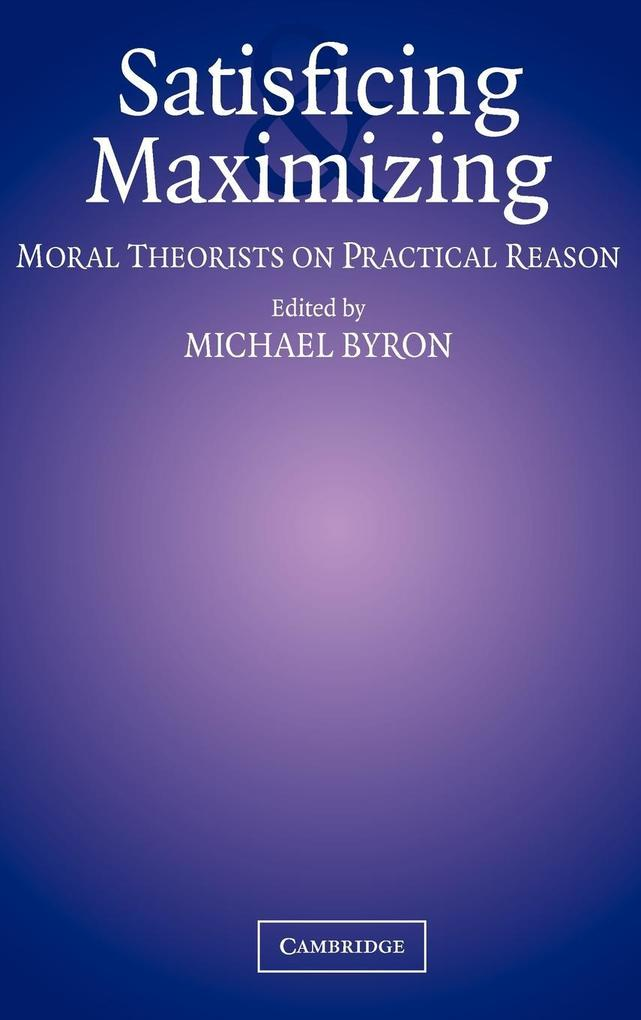 Satisficing and Maximizing: Moral Theorists on Practical Reason als Buch