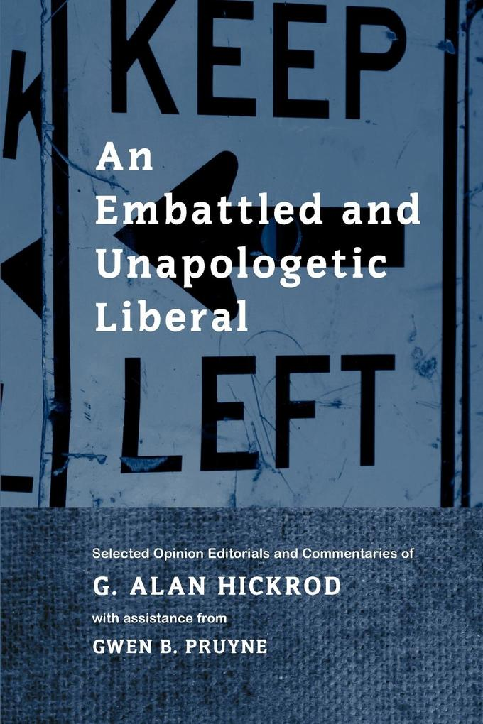 An Embattled and Unapologetic Liberal: Selected Opinion Editorials and Commentaries of G. Alan Hickrod als Taschenbuch