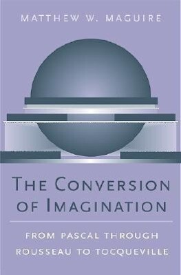 The Conversion of Imagination: From Pascal Through Rousseau to Tocqueville als Buch