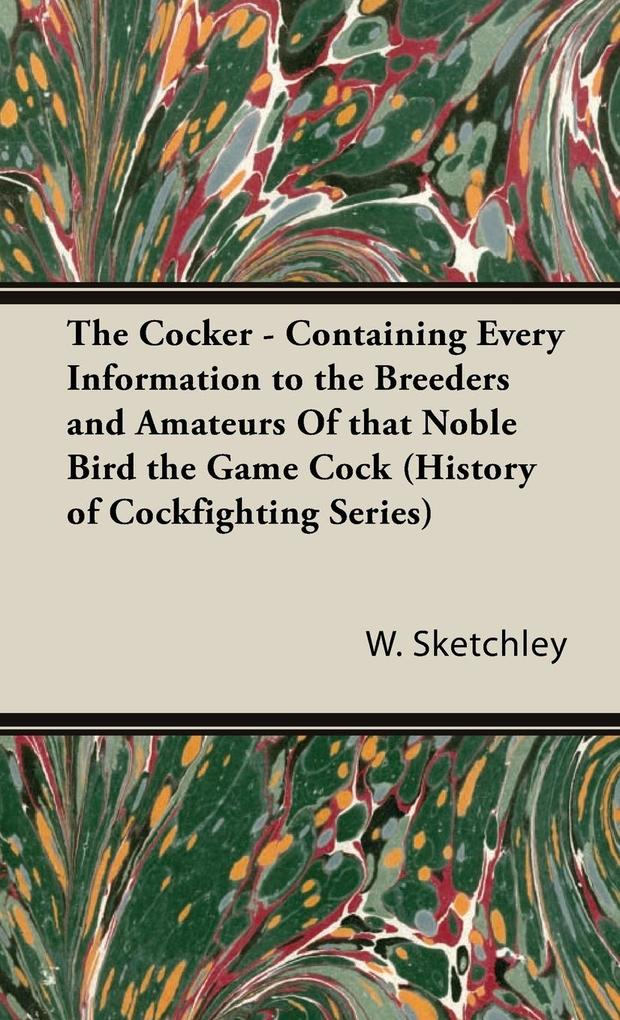 The Cocker - Containing Every Information to the Breeders and Amateurs of That Noble Bird the Game Cock (History of Cockfighting Series) als Buch