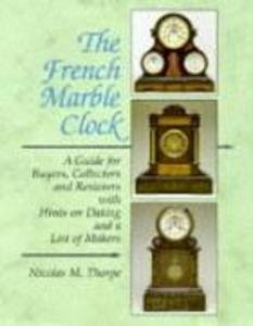 The French Marble Clock: A Guide for Buyers, Collectors and Restorers with Hints on Dating and a List of Makers als Buch