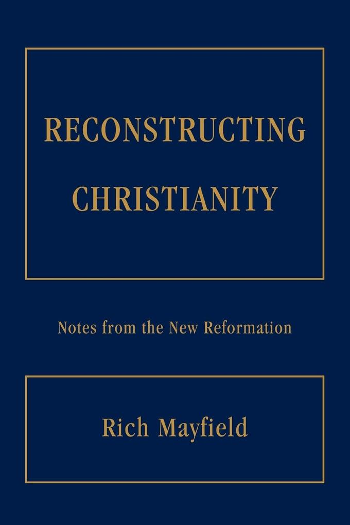 Reconstructing Christianity: Notes from the New Reformation als Taschenbuch