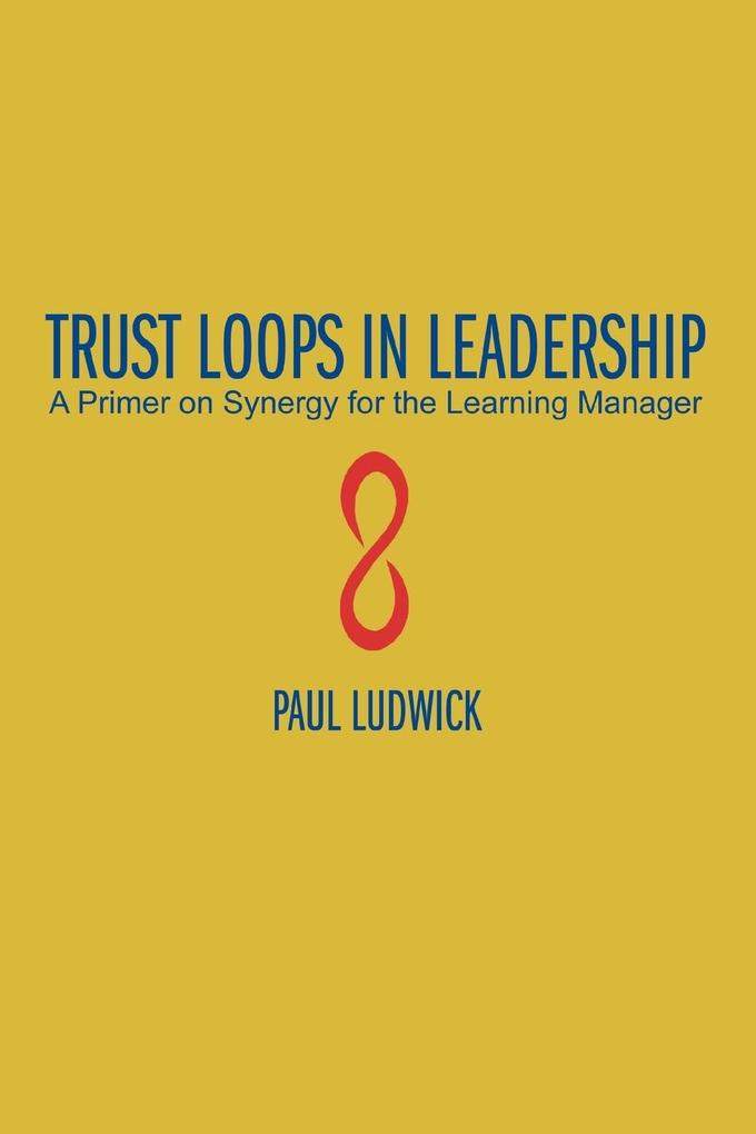Trust Loops in Leadership: A Primer on Synergy for the Learning Manager als Taschenbuch