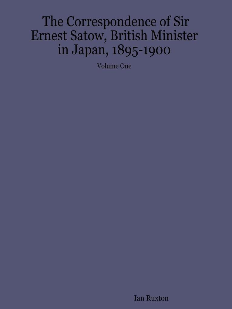 The Correspondence of Sir Ernest Satow, British Minister in Japan, 1895-1900 - Volume One als Taschenbuch